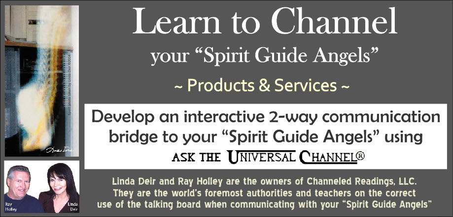 Learn to Channel your Spirit Guide Angels, Products & Services, by Channeled Readings, LLC is a company of Linda Deir and Ray Holley, the world's foremost authorities and teachers on the correct use of Ask The Universal Channel® talking board – an interactive 2-way communication bridge to your spirit guide angels