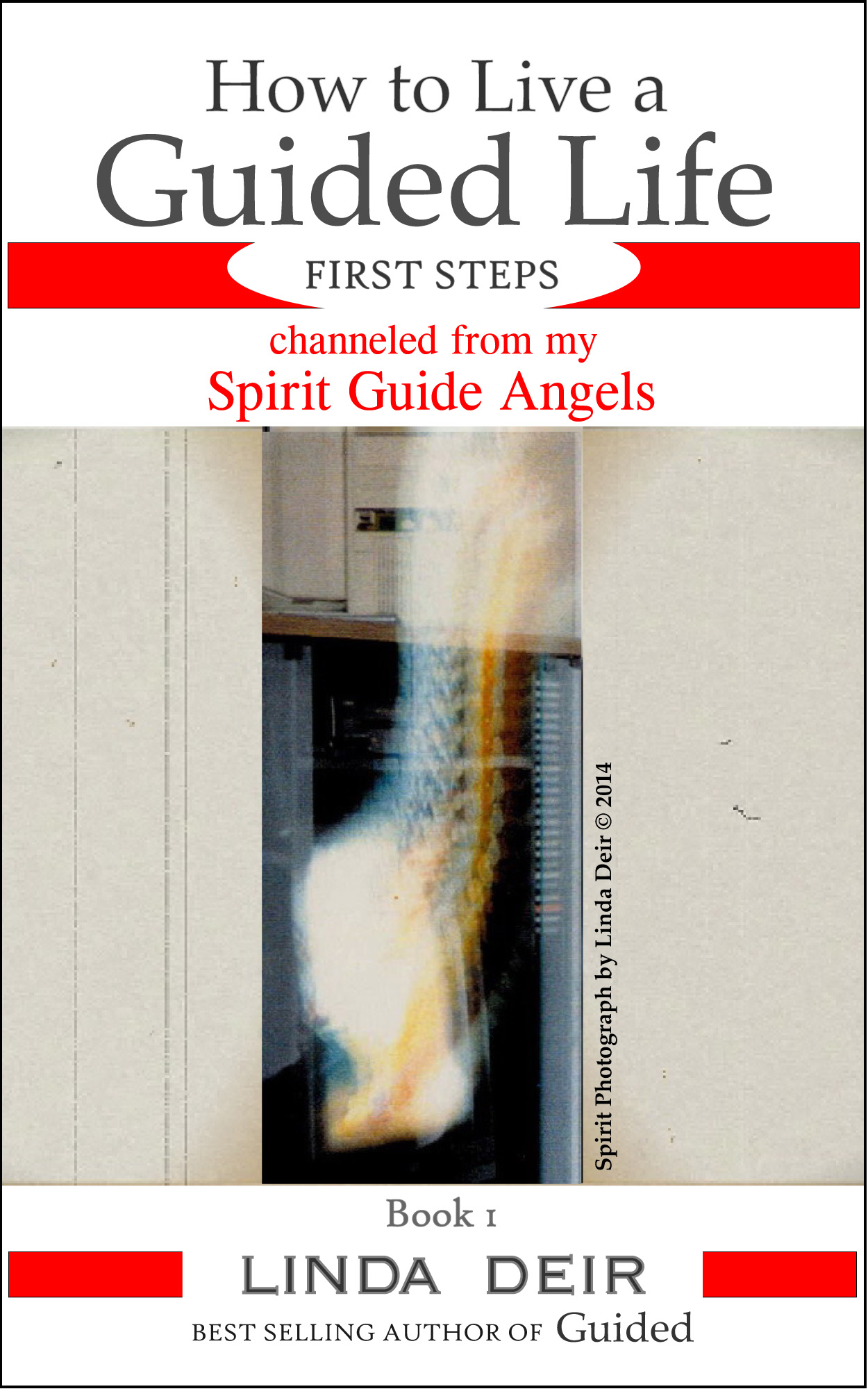 How to Live a Guided Life, FIRST STEPS: channeled from my Spirit Guide Angels, Book 1, by Linda Deir