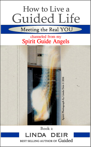How to Live a Guided Life, Meeting the Real YOU: channeled from my Spirit Guide Angels, Book 2, by Linda Deir